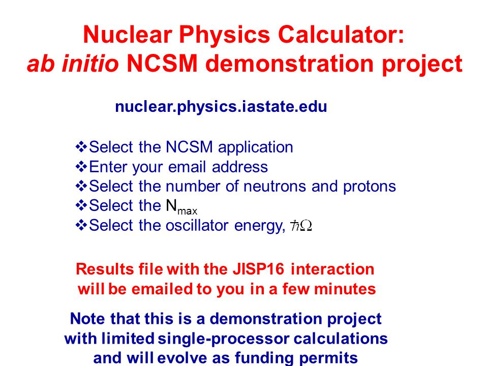 nuclear.physics.iastate.edu  Select the NCSM application  Enter your email address  Select the number of neutrons and protons  Select the N max  Select the oscillator energy, Results file with the JISP16 interaction will be emailed to you in a few minutes Note that this is a demonstration project with limited single-processor calculations and will evolve as funding permits Nuclear Physics Calculator: ab initio NCSM demonstration project