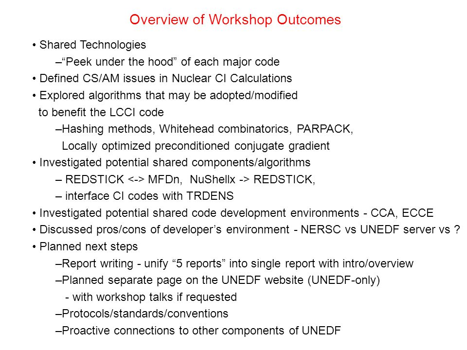Overview of Workshop Outcomes Shared Technologies – Peek under the hood of each major code Defined CS/AM issues in Nuclear CI Calculations Explored algorithms that may be adopted/modified to benefit the LCCI code –Hashing methods, Whitehead combinatorics, PARPACK, Locally optimized preconditioned conjugate gradient Investigated potential shared components/algorithms – REDSTICK MFDn, NuShellx -> REDSTICK, – interface CI codes with TRDENS Investigated potential shared code development environments - CCA, ECCE Discussed pros/cons of developer's environment - NERSC vs UNEDF server vs .