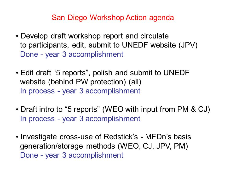 San Diego Workshop Action agenda Develop draft workshop report and circulate to participants, edit, submit to UNEDF website (JPV) Done - year 3 accomplishment Edit draft 5 reports , polish and submit to UNEDF website (behind PW protection) (all) In process - year 3 accomplishment Draft intro to 5 reports (WEO with input from PM & CJ) In process - year 3 accomplishment Investigate cross-use of Redstick's - MFDn's basis generation/storage methods (WEO, CJ, JPV, PM) Done - year 3 accomplishment