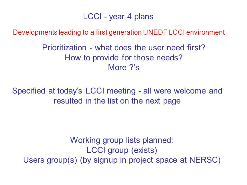 LCCI - year 4 plans Specified at today's LCCI meeting - all were welcome and resulted in the list on the next page Developments leading to a first generation UNEDF LCCI environment Prioritization - what does the user need first.