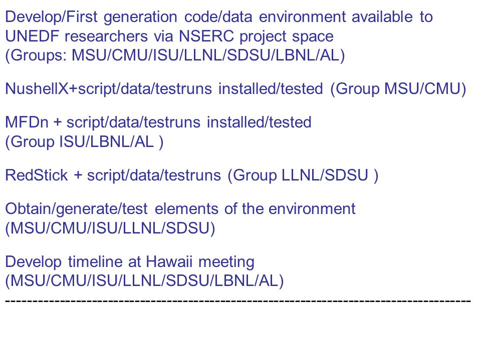Develop/First generation code/data environment available to UNEDF researchers via NSERC project space (Groups: MSU/CMU/ISU/LLNL/SDSU/LBNL/AL) NushellX+script/data/testruns installed/tested (Group MSU/CMU) MFDn + script/data/testruns installed/tested (Group ISU/LBNL/AL ) RedStick + script/data/testruns (Group LLNL/SDSU ) Obtain/generate/test elements of the environment (MSU/CMU/ISU/LLNL/SDSU) Develop timeline at Hawaii meeting (MSU/CMU/ISU/LLNL/SDSU/LBNL/AL) ---------------------------------------------------------------------------------------
