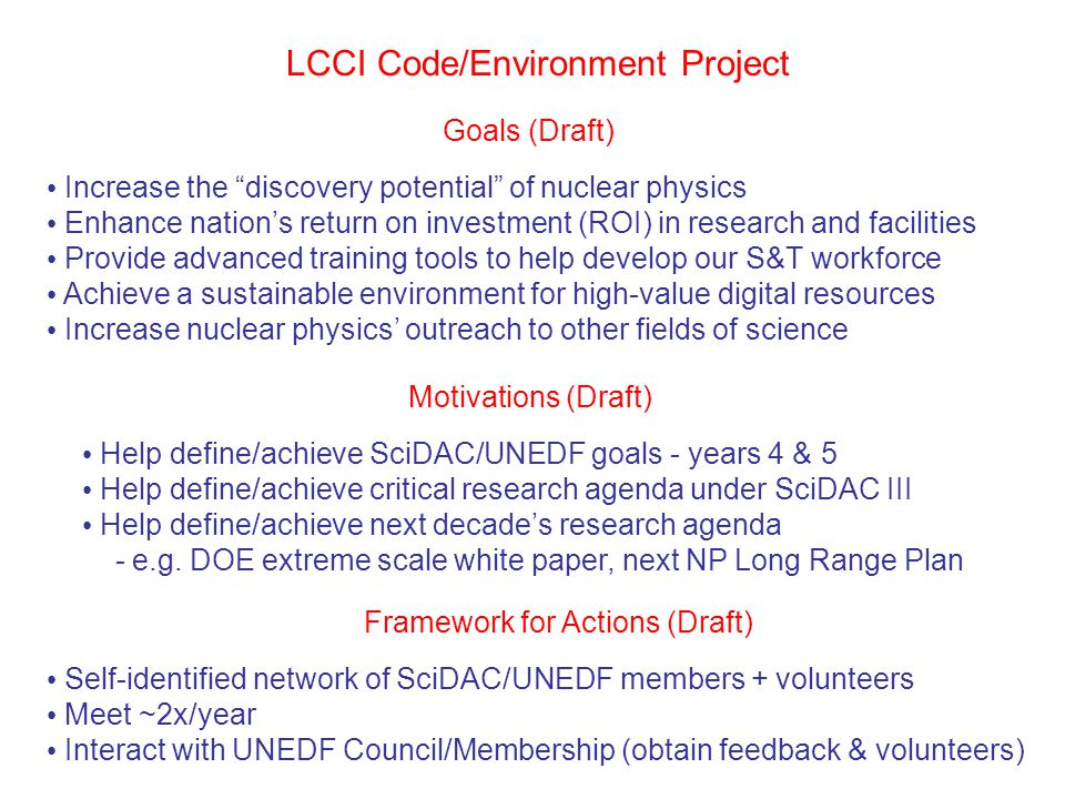Goals (Draft) Increase the discovery potential of nuclear physics Enhance nation's return on investment (ROI) in research and facilities Provide advanced training tools to help develop our S&T workforce Achieve a sustainable environment for high-value digital resources Increase nuclear physics' outreach to other fields of science LCCI Code/Environment Project Motivations (Draft) Help define/achieve SciDAC/UNEDF goals - years 4 & 5 Help define/achieve critical research agenda under SciDAC III Help define/achieve next decade's research agenda - e.g.