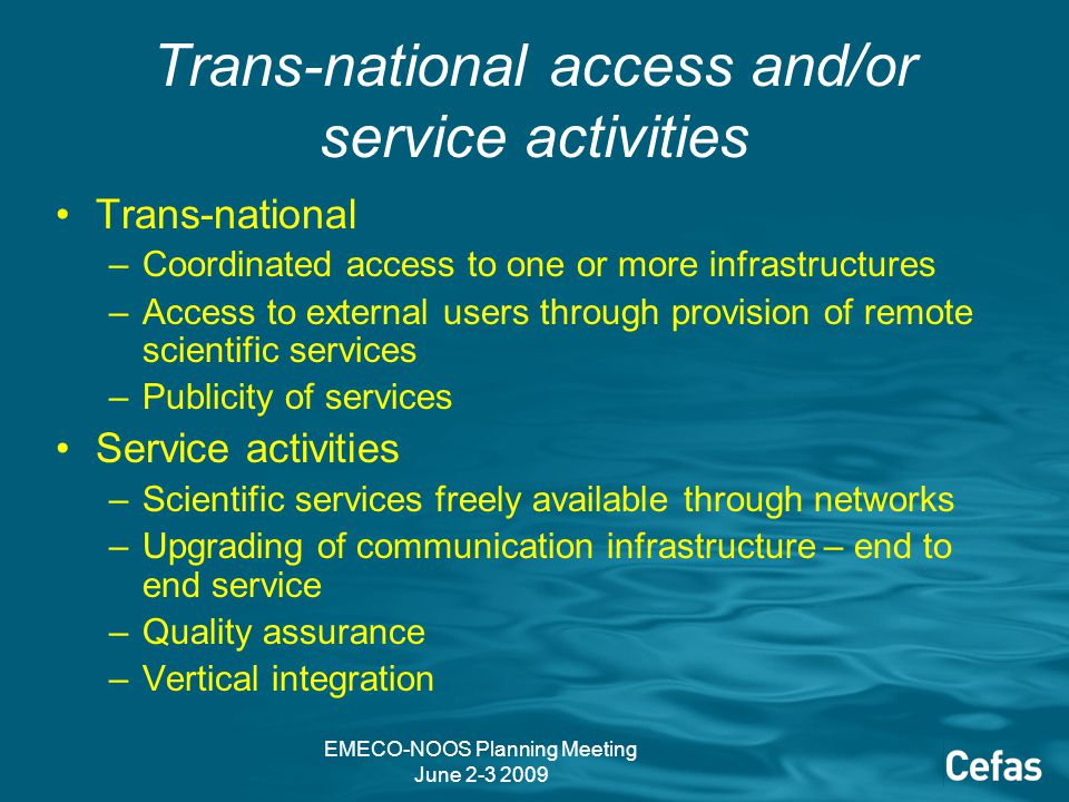 EMECO-NOOS Planning Meeting June 2-3 2009 Trans-national access and/or service activities Trans-national –Coordinated access to one or more infrastructures –Access to external users through provision of remote scientific services –Publicity of services Service activities –Scientific services freely available through networks –Upgrading of communication infrastructure – end to end service –Quality assurance –Vertical integration
