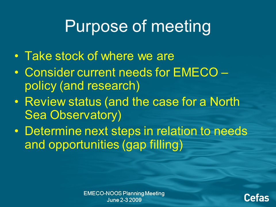 EMECO-NOOS Planning Meeting June 2-3 2009 Purpose of meeting Take stock of where we are Consider current needs for EMECO – policy (and research) Review status (and the case for a North Sea Observatory) Determine next steps in relation to needs and opportunities (gap filling)