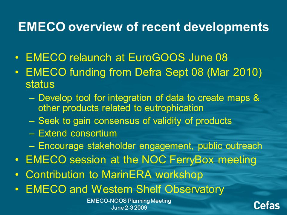 EMECO-NOOS Planning Meeting June 2-3 2009 EMECO overview of recent developments EMECO relaunch at EuroGOOS June 08 EMECO funding from Defra Sept 08 (Mar 2010) status –Develop tool for integration of data to create maps & other products related to eutrophication –Seek to gain consensus of validity of products –Extend consortium –Encourage stakeholder engagement, public outreach EMECO session at the NOC FerryBox meeting Contribution to MarinERA workshop EMECO and Western Shelf Observatory