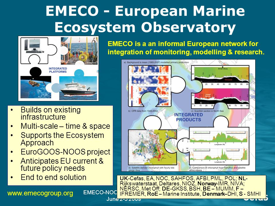 EMECO-NOOS Planning Meeting June 2-3 2009 EMECO example product User generated maps 'Agreed' international map of chlorophyll Transparent information product with estimate of confidence Step towards EU harmonisation Data Integration & Assessment System