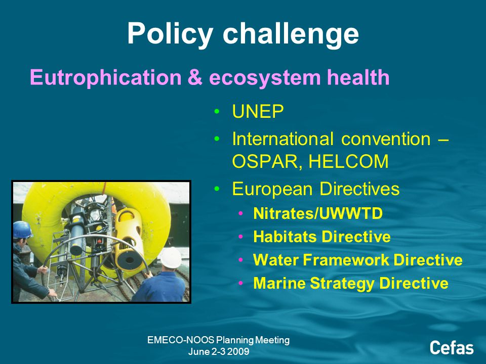 EMECO-NOOS Planning Meeting June 2-3 2009 Eutrophication & ecosystem health UNEP International convention – OSPAR, HELCOM European Directives Nitrates/UWWTD Habitats Directive Water Framework Directive Marine Strategy Directive Policy challenge