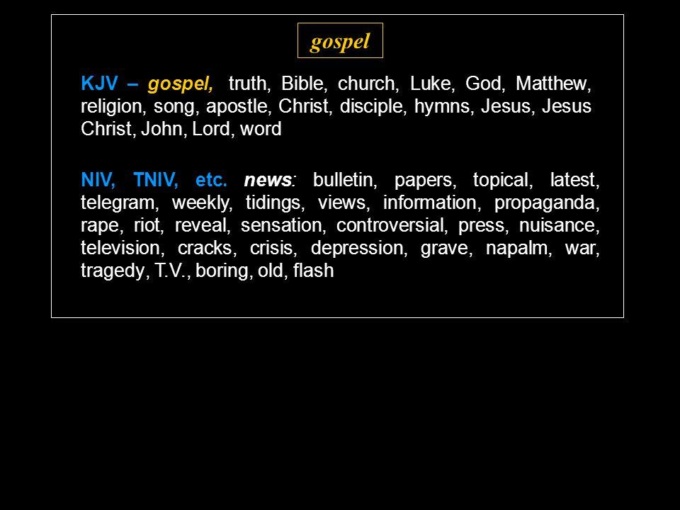 gospel KJV – gospel,: truth, Bible, church, Luke, God, Matthew, religion, song, apostle, Christ, disciple, hymns, Jesus, Jesus Christ, John, Lord, word NIV, TNIV, etc.