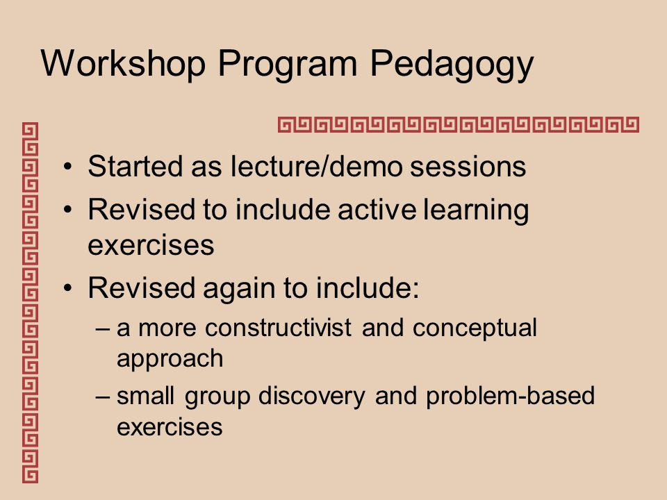 Workshop Program Pedagogy Started as lecture/demo sessions Revised to include active learning exercises Revised again to include: –a more constructivist and conceptual approach –small group discovery and problem-based exercises