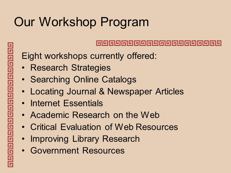 Our Workshop Program Eight workshops currently offered: Research Strategies Searching Online Catalogs Locating Journal & Newspaper Articles Internet Essentials Academic Research on the Web Critical Evaluation of Web Resources Improving Library Research Government Resources
