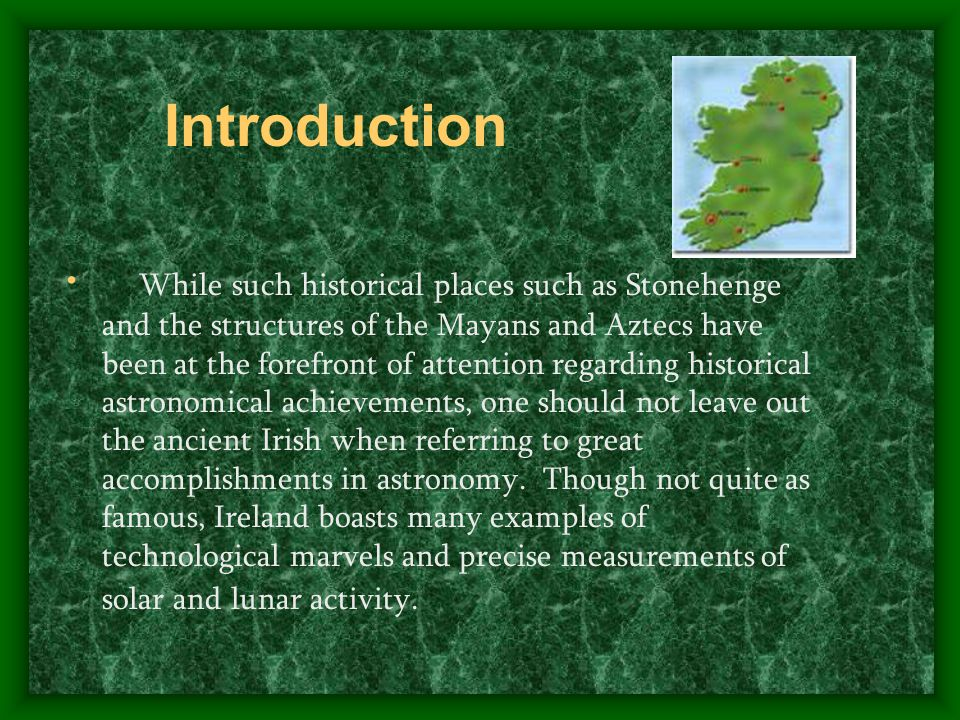Introduction While such historical places such as Stonehenge and the structures of the Mayans and Aztecs have been at the forefront of attention regarding historical astronomical achievements, one should not leave out the ancient Irish when referring to great accomplishments in astronomy.