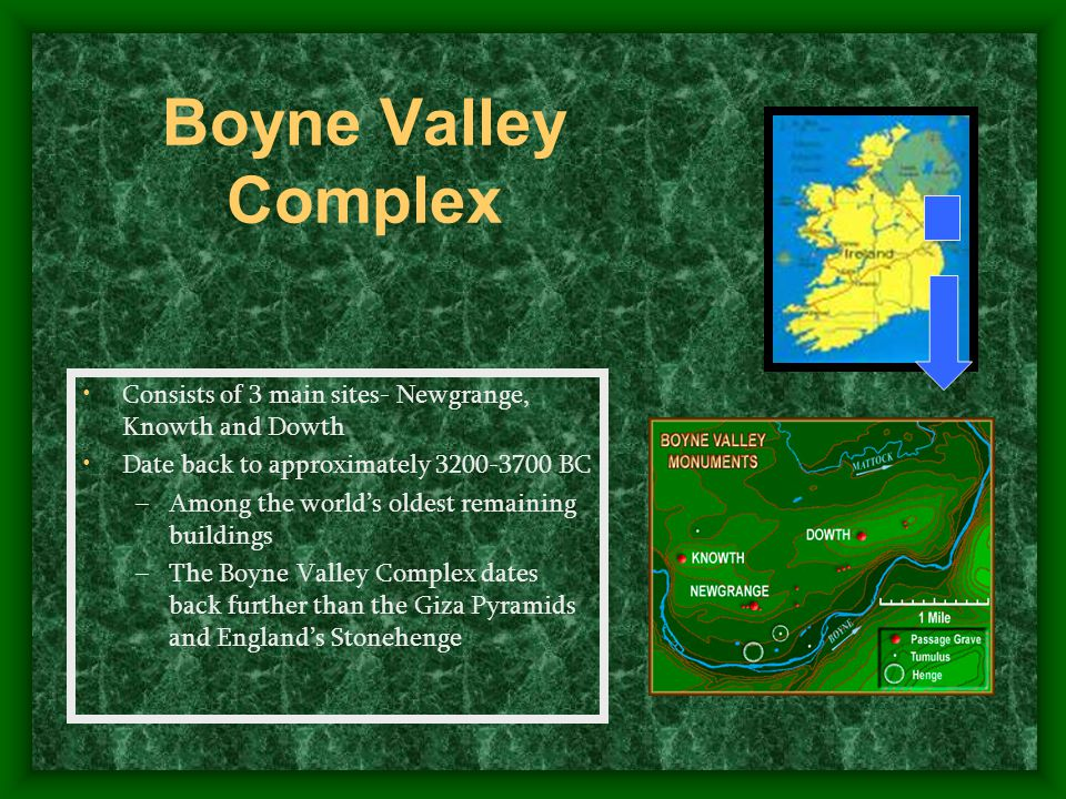 Boyne Valley Complex Consists of 3 main sites- Newgrange, Knowth and Dowth Date back to approximately 3200-3700 BC –Among the world's oldest remaining buildings –The Boyne Valley Complex dates back further than the Giza Pyramids and England's Stonehenge