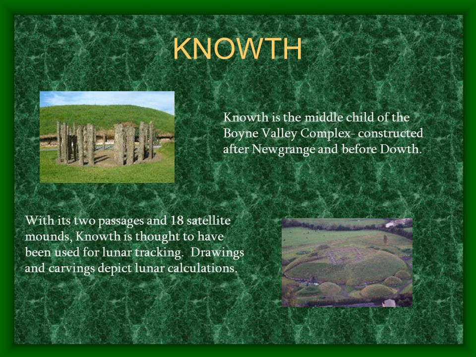 KNOWTH With its two passages and 18 satellite mounds, Knowth is thought to have been used for lunar tracking.