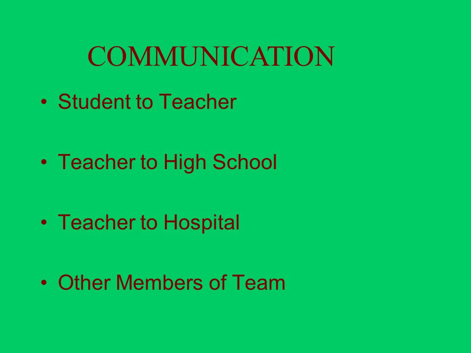 Student to Teacher Teacher to High School Teacher to Hospital Other Members of Team COMMUNICATION