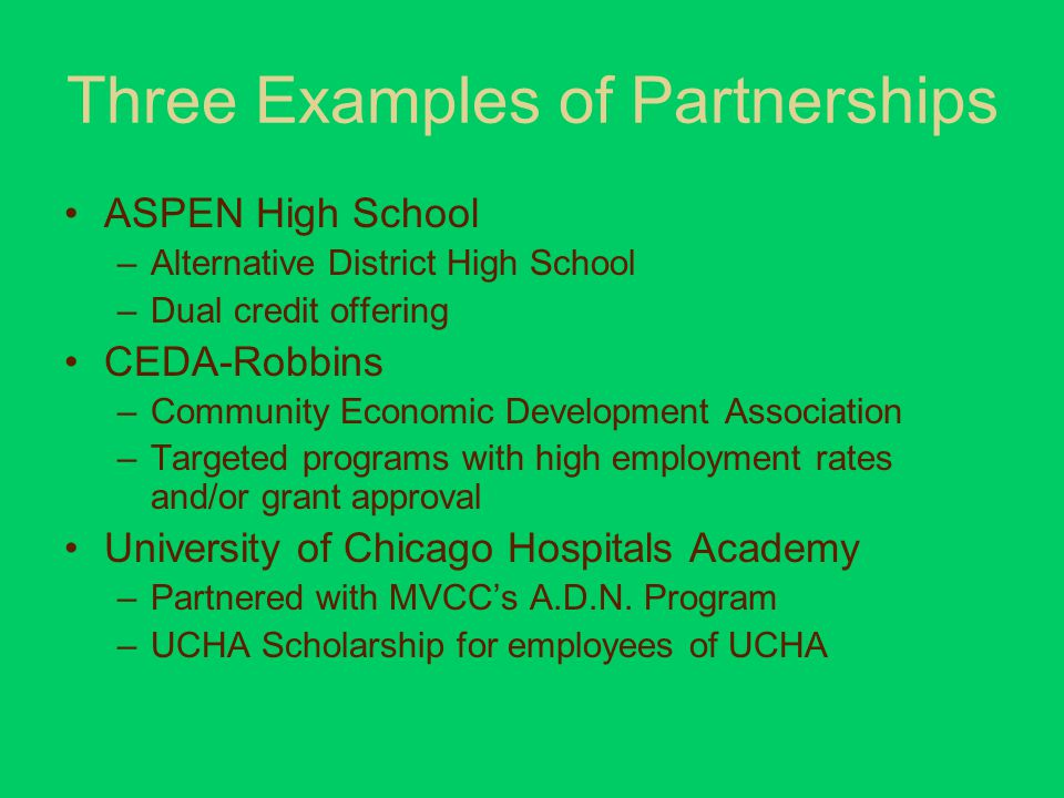 Three Examples of Partnerships ASPEN High School –Alternative District High School –Dual credit offering CEDA-Robbins –Community Economic Development Association –Targeted programs with high employment rates and/or grant approval University of Chicago Hospitals Academy –Partnered with MVCC's A.D.N.