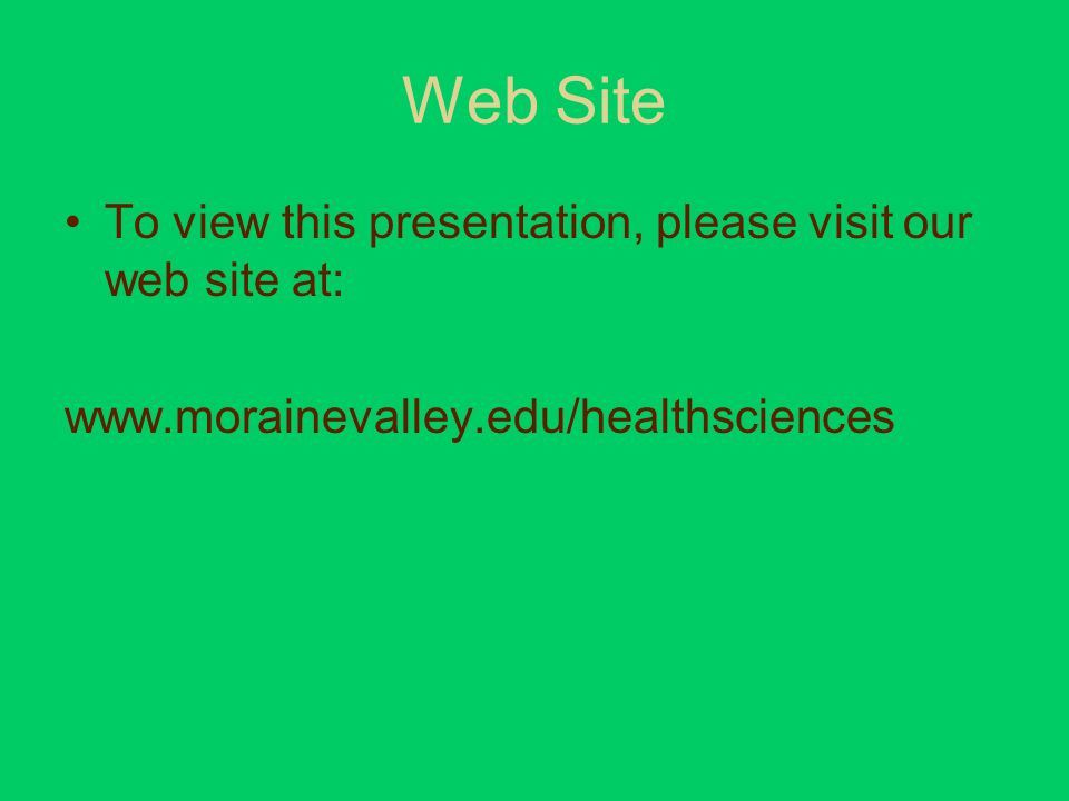 Web Site To view this presentation, please visit our web site at: www.morainevalley.edu/healthsciences