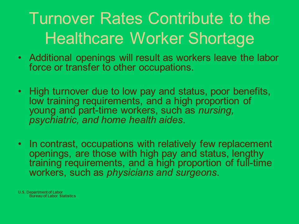 Turnover Rates Contribute to the Healthcare Worker Shortage Additional openings will result as workers leave the labor force or transfer to other occupations.