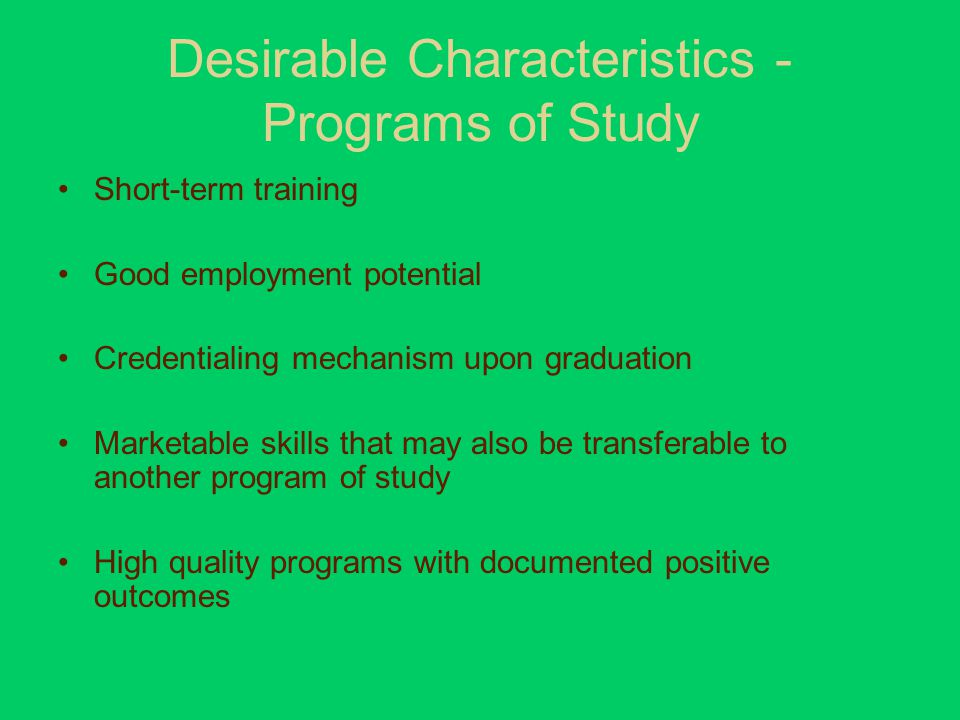 Desirable Characteristics - Programs of Study Short-term training Good employment potential Credentialing mechanism upon graduation Marketable skills that may also be transferable to another program of study High quality programs with documented positive outcomes