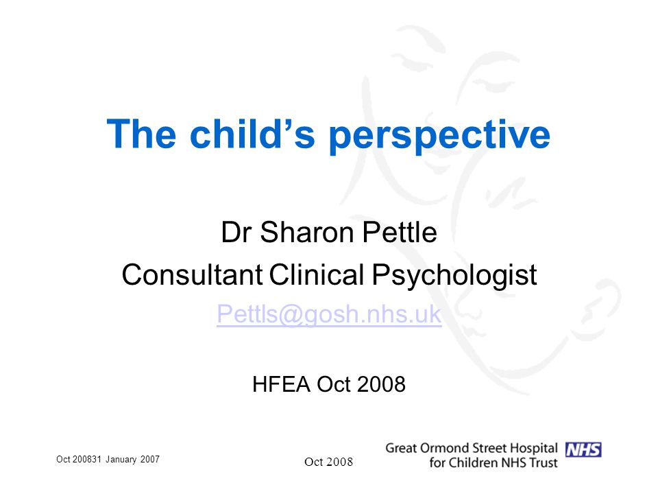 Oct 200831 January 2007 Oct 2008 The child's perspective Dr Sharon Pettle Consultant Clinical Psychologist Pettls@gosh.nhs.uk HFEA Oct 2008