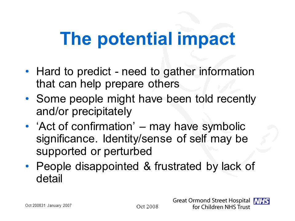 Oct 200831 January 2007 Oct 2008 The potential impact Hard to predict - need to gather information that can help prepare others Some people might have been told recently and/or precipitately 'Act of confirmation' – may have symbolic significance.
