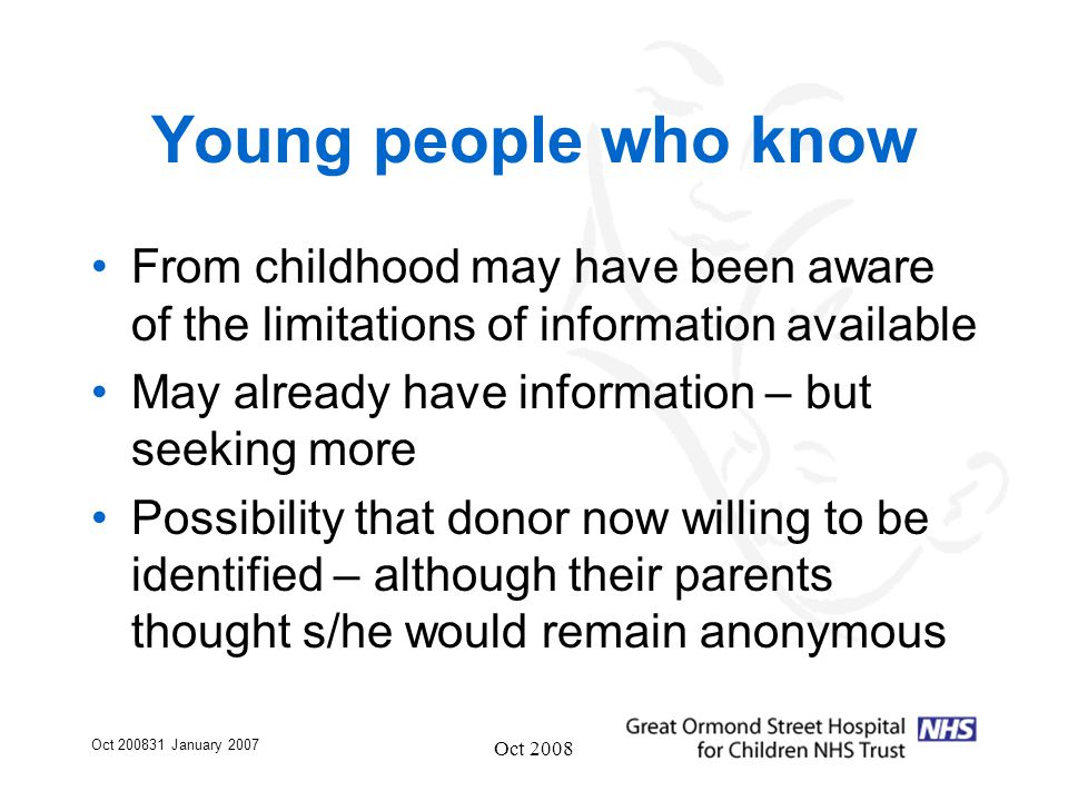 Oct 200831 January 2007 Oct 2008 Young people who know From childhood may have been aware of the limitations of information available May already have information – but seeking more Possibility that donor now willing to be identified – although their parents thought s/he would remain anonymous