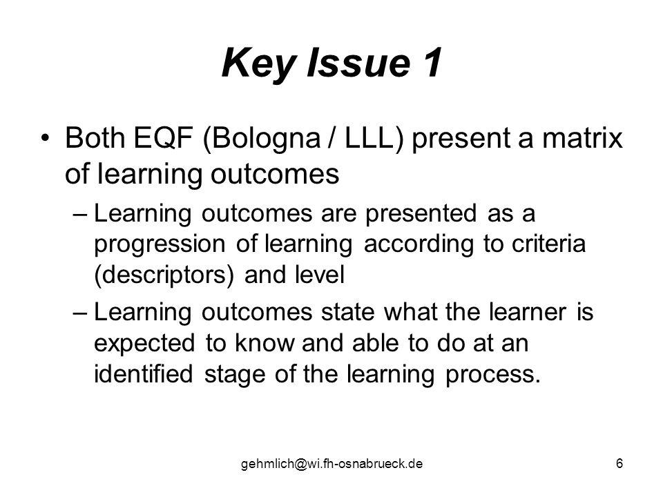 gehmlich@wi.fh-osnabrueck.de6 Key Issue 1 Both EQF (Bologna / LLL) present a matrix of learning outcomes –Learning outcomes are presented as a progres