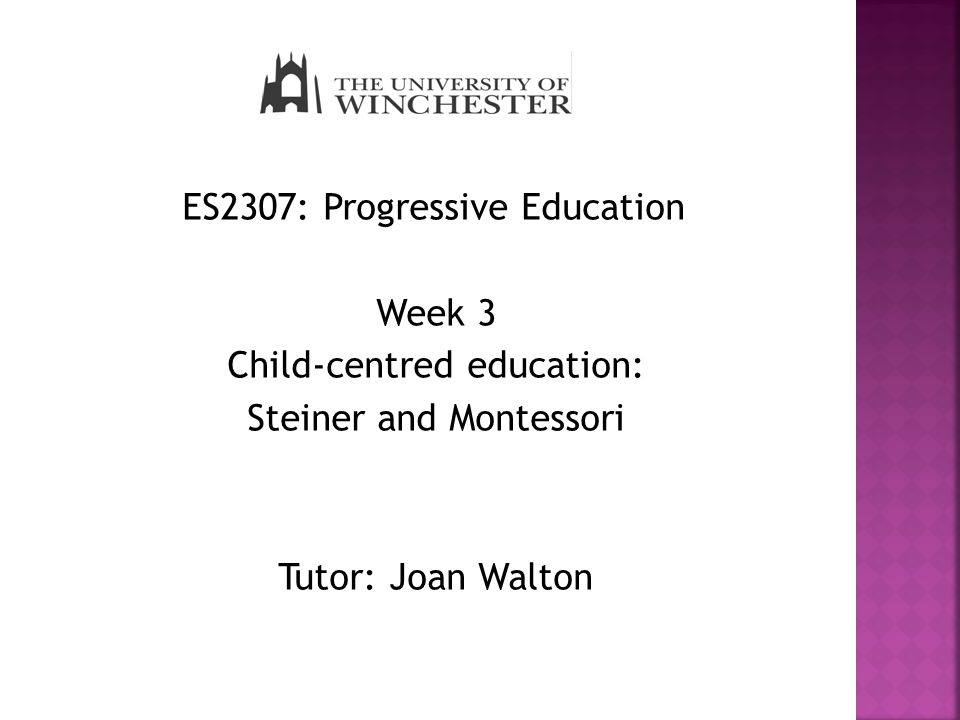 ES2307: Progressive Education Week 3 Child-centred education: Steiner and Montessori Tutor: Joan Walton