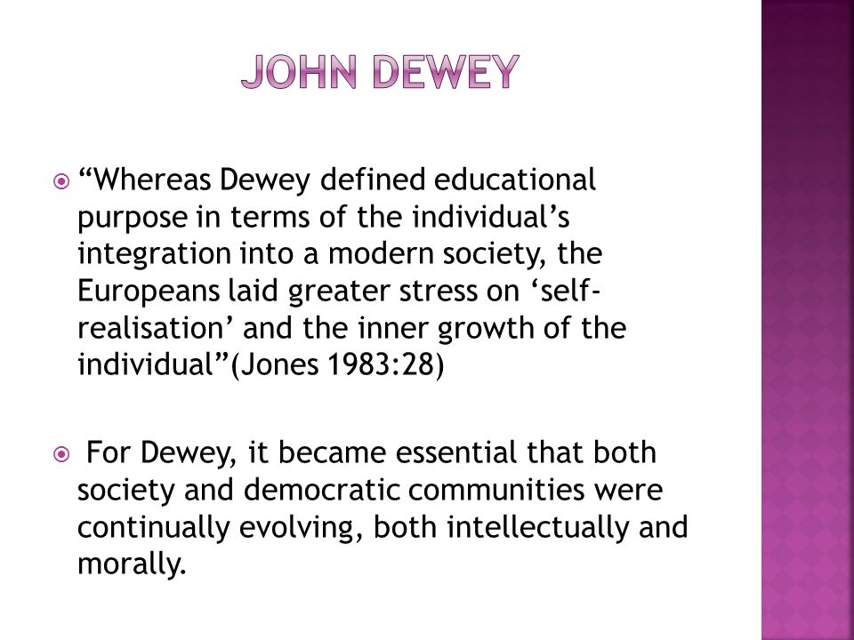  Whereas Dewey defined educational purpose in terms of the individual's integration into a modern society, the Europeans laid greater stress on 'self- realisation' and the inner growth of the individual (Jones 1983:28)  For Dewey, it became essential that both society and democratic communities were continually evolving, both intellectually and morally.