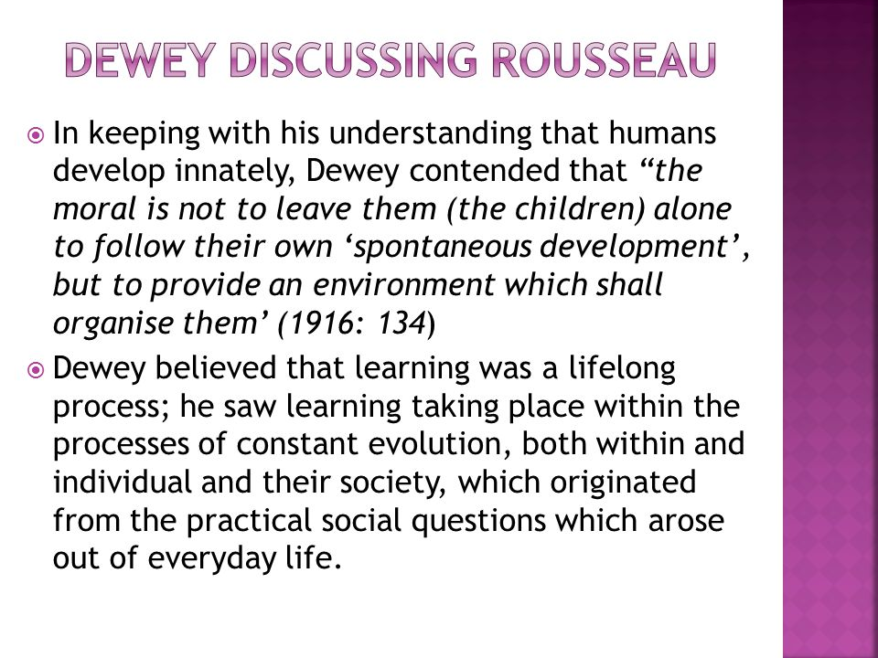  In keeping with his understanding that humans develop innately, Dewey contended that the moral is not to leave them (the children) alone to follow their own 'spontaneous development', but to provide an environment which shall organise them' (1916: 134)  Dewey believed that learning was a lifelong process; he saw learning taking place within the processes of constant evolution, both within and individual and their society, which originated from the practical social questions which arose out of everyday life.