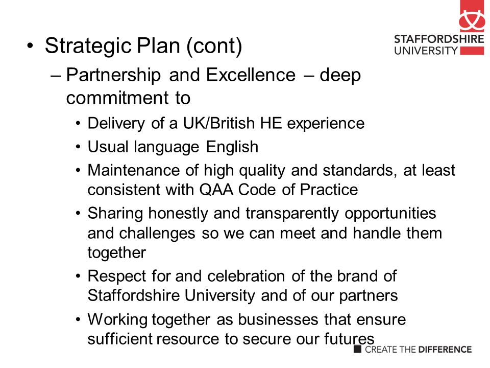 Strategic Plan (cont) –Partnership and Excellence – deep commitment to Delivery of a UK/British HE experience Usual language English Maintenance of hi