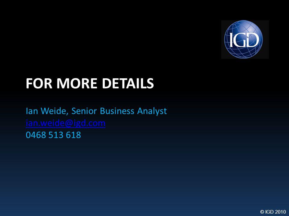 © IGD 2010 FOR MORE DETAILS Ian Weide, Senior Business Analyst ian.weide@igd.com 0468 513 618