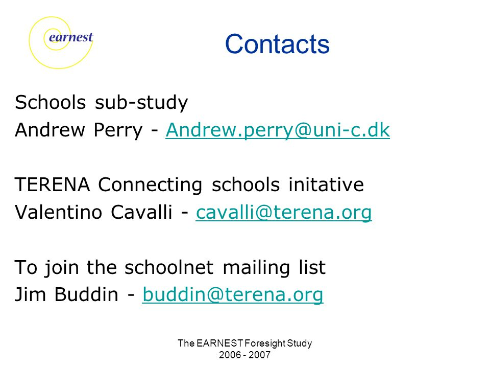 The EARNEST Foresight Study 2006 - 2007 Contacts Schools sub-study Andrew Perry - Andrew.perry@uni-c.dkAndrew.perry@uni-c.dk TERENA Connecting schools