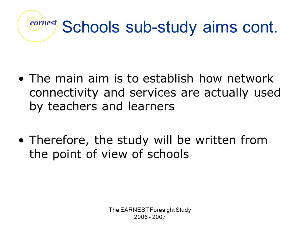 The EARNEST Foresight Study 2006 - 2007 Schools sub-study aims cont. The main aim is to establish how network connectivity and services are actually u