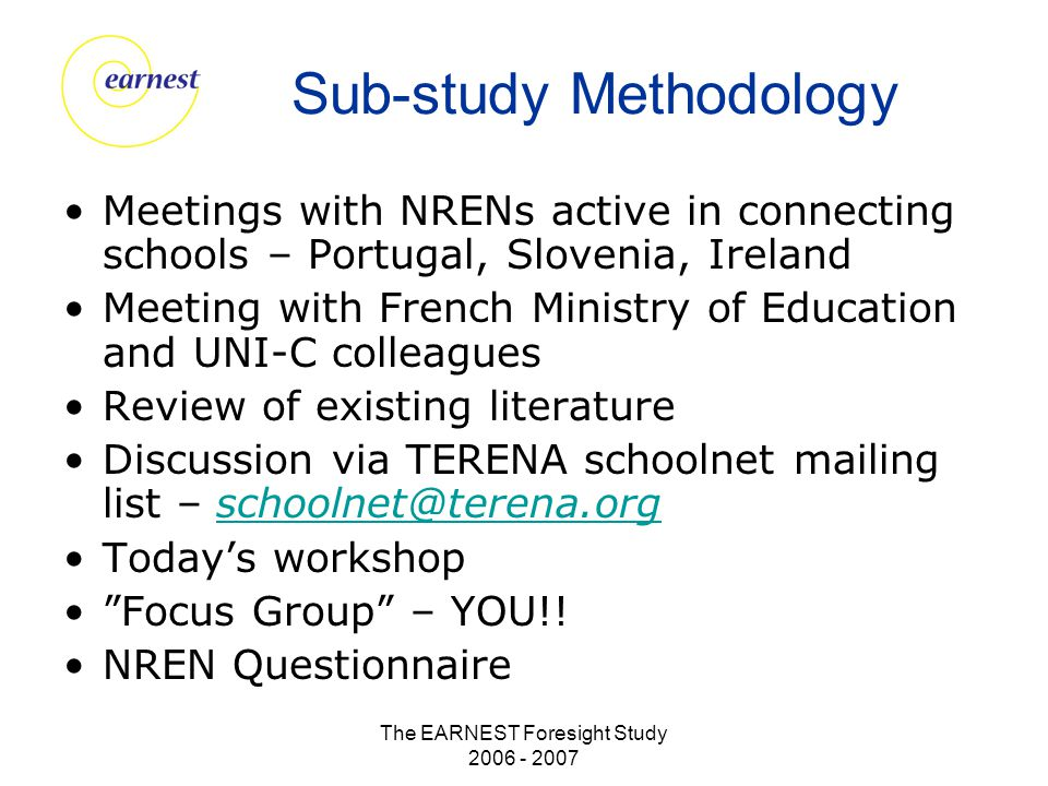 The EARNEST Foresight Study 2006 - 2007 Sub-study Methodology Meetings with NRENs active in connecting schools – Portugal, Slovenia, Ireland Meeting with French Ministry of Education and UNI-C colleagues Review of existing literature Discussion via TERENA schoolnet mailing list – schoolnet@terena.orgschoolnet@terena.org Today's workshop Focus Group – YOU!.