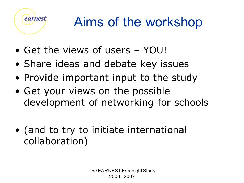 The EARNEST Foresight Study 2006 - 2007 Aims of the workshop Get the views of users – YOU! Share ideas and debate key issues Provide important input t