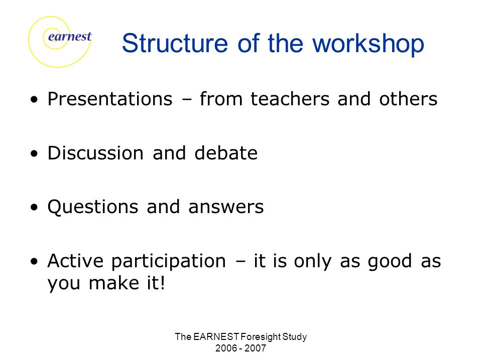 The EARNEST Foresight Study 2006 - 2007 Structure of the workshop Presentations – from teachers and others Discussion and debate Questions and answers Active participation – it is only as good as you make it!