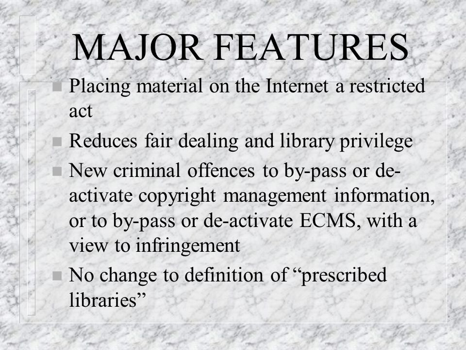 MAJOR FEATURES n Placing material on the Internet a restricted act n Reduces fair dealing and library privilege n New criminal offences to by-pass or de- activate copyright management information, or to by-pass or de-activate ECMS, with a view to infringement n No change to definition of prescribed libraries