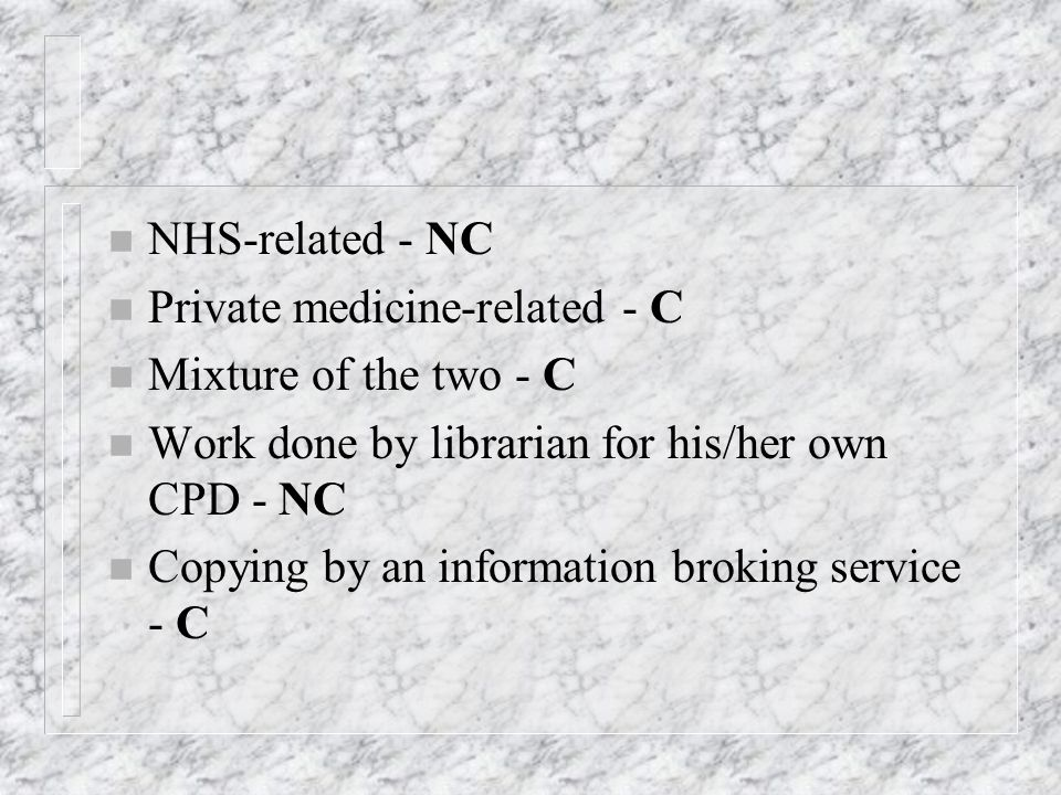 n NHS-related - NC n Private medicine-related - C n Mixture of the two - C n Work done by librarian for his/her own CPD - NC n Copying by an information broking service - C