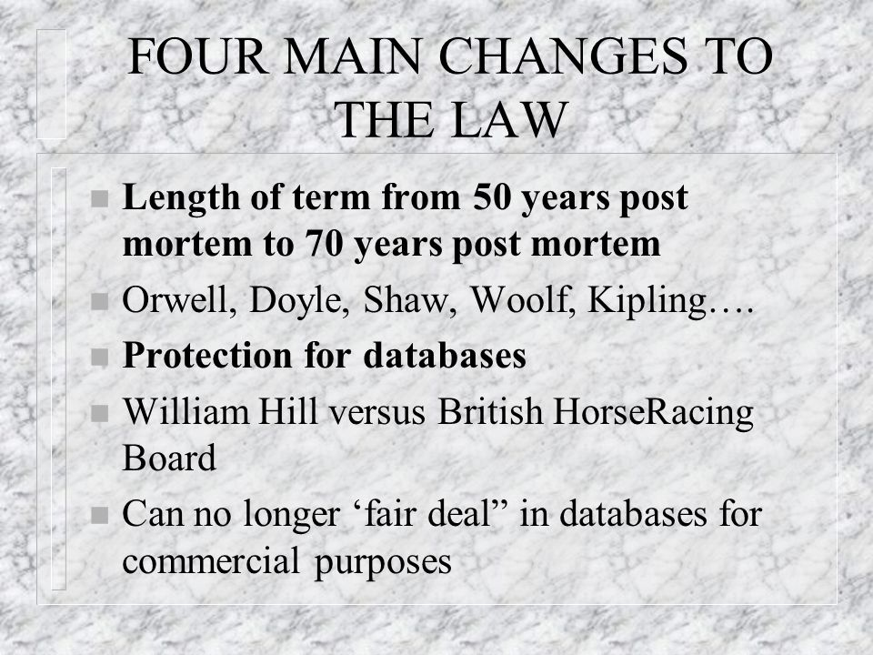 FOUR MAIN CHANGES TO THE LAW n Length of term from 50 years post mortem to 70 years post mortem n Orwell, Doyle, Shaw, Woolf, Kipling….