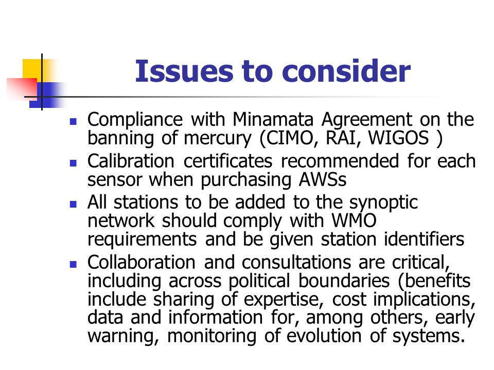Issues to consider Compliance with Minamata Agreement on the banning of mercury (CIMO, RAI, WIGOS ) Calibration certificates recommended for each sensor when purchasing AWSs All stations to be added to the synoptic network should comply with WMO requirements and be given station identifiers Collaboration and consultations are critical, including across political boundaries (benefits include sharing of expertise, cost implications, data and information for, among others, early warning, monitoring of evolution of systems.
