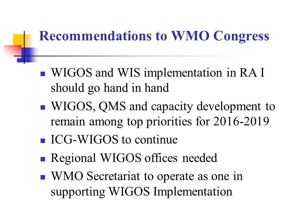 Recommendations to WMO Congress WIGOS and WIS implementation in RA I should go hand in hand WIGOS, QMS and capacity development to remain among top priorities for 2016-2019 ICG-WIGOS to continue Regional WIGOS offices needed WMO Secretariat to operate as one in supporting WIGOS Implementation