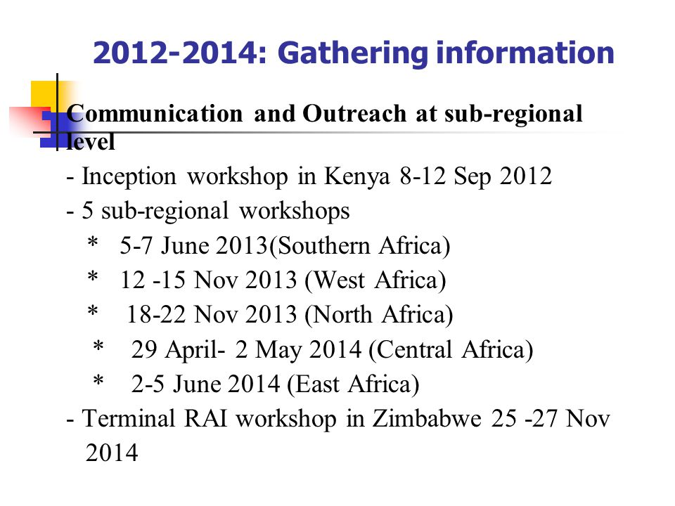2012-2014: Gathering information Communication and Outreach at sub-regional level - Inception workshop in Kenya 8-12 Sep 2012 - 5 sub-regional workshops * 5-7 June 2013(Southern Africa) * 12 -15 Nov 2013 (West Africa) * 18-22 Nov 2013 (North Africa) * 29 April- 2 May 2014 (Central Africa) * 2-5 June 2014 (East Africa) - Terminal RAI workshop in Zimbabwe 25 -27 Nov 2014