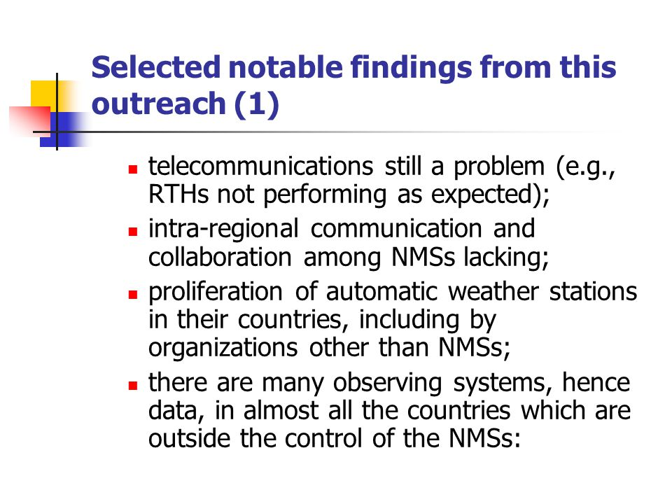 Selected notable findings from this outreach (1) telecommunications still a problem (e.g., RTHs not performing as expected); intra-regional communication and collaboration among NMSs lacking; proliferation of automatic weather stations in their countries, including by organizations other than NMSs; there are many observing systems, hence data, in almost all the countries which are outside the control of the NMSs: