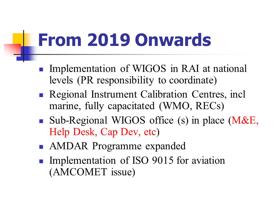 From 2019 Onwards Implementation of WIGOS in RAI at national levels (PR responsibility to coordinate) Regional Instrument Calibration Centres, incl marine, fully capacitated (WMO, RECs) Sub-Regional WIGOS office (s) in place (M&E, Help Desk, Cap Dev, etc) AMDAR Programme expanded Implementation of ISO 9015 for aviation (AMCOMET issue)