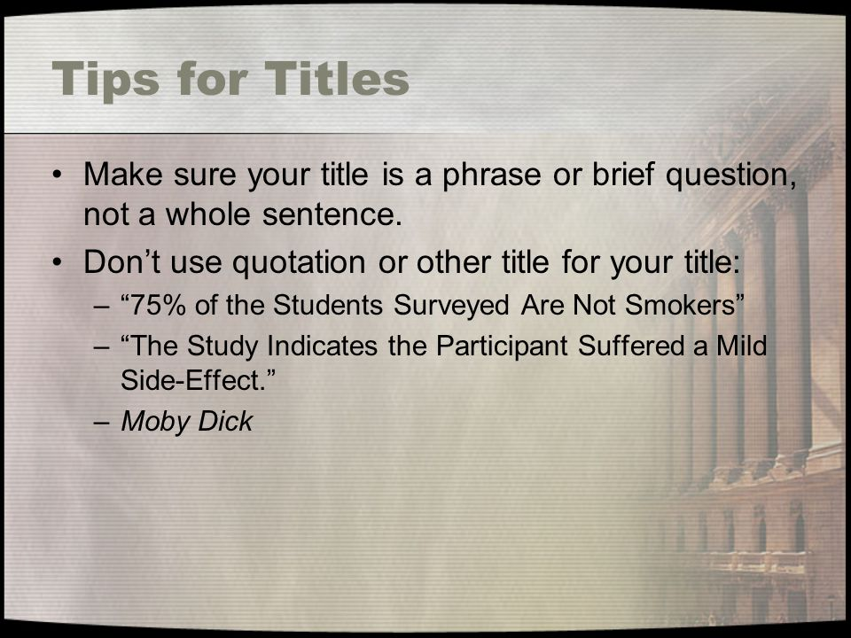 Tips for Titles Make sure your title is a phrase or brief question, not a whole sentence.