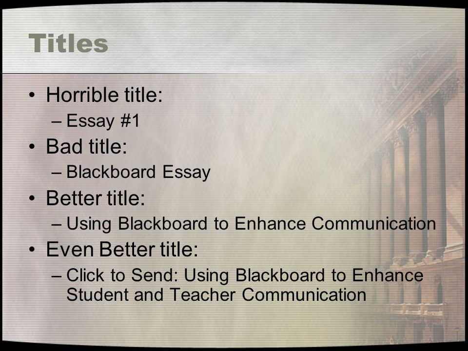 Titles Horrible title: –Essay #1 Bad title: –Blackboard Essay Better title: –Using Blackboard to Enhance Communication Even Better title: –Click to Send: Using Blackboard to Enhance Student and Teacher Communication