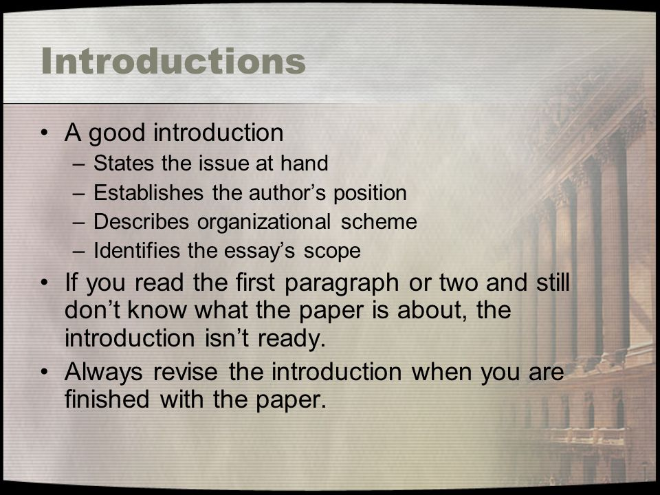 Introductions A good introduction –States the issue at hand –Establishes the author's position –Describes organizational scheme –Identifies the essay's scope If you read the first paragraph or two and still don't know what the paper is about, the introduction isn't ready.