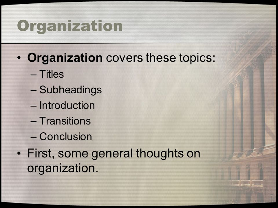 Organization Organization covers these topics: –Titles –Subheadings –Introduction –Transitions –Conclusion First, some general thoughts on organization.