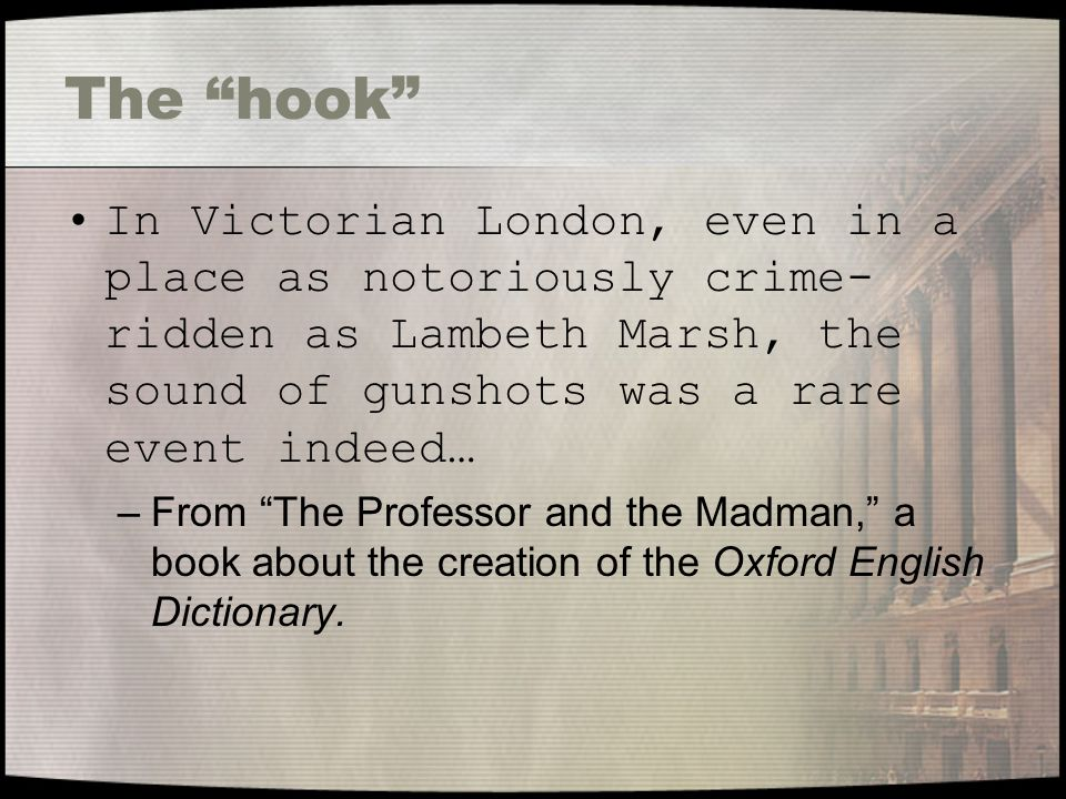 The hook In Victorian London, even in a place as notoriously crime- ridden as Lambeth Marsh, the sound of gunshots was a rare event indeed… –From The Professor and the Madman, a book about the creation of the Oxford English Dictionary.