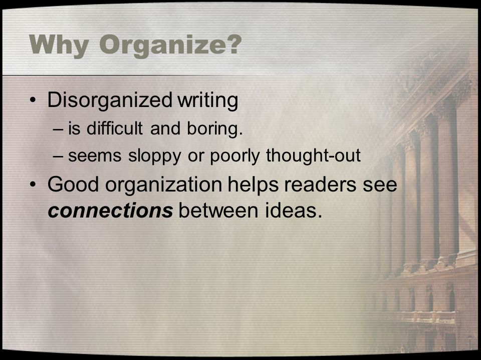 Why Organize. Disorganized writing –is difficult and boring.